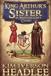 Short-listed for IBPA Award: Kim Headlee's King Arthur's Sister in Washington's Court